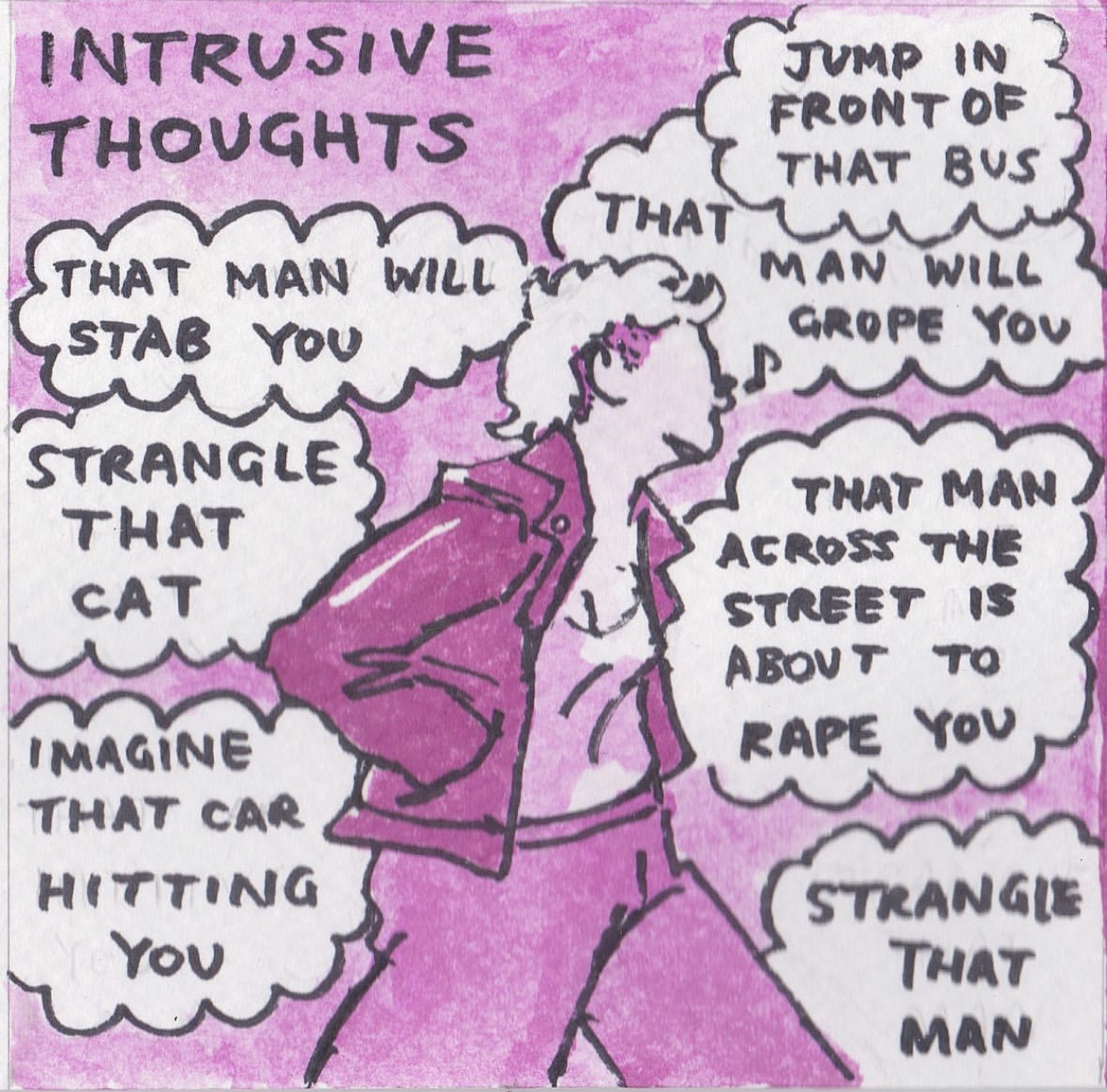"""Elyssa's illustrated comic of PTSD, drawn in ink and coloured in shades of pink and magenta watercolour paint. This image is titled """"Intrusive thoughts."""" In the centre, cartoon Elyssa is walking and whistling. She is wearing a leather jacket, vest top and jeans. She is surrounded by thought bubble clouds. In each one is a different intrusive thought: """"That man will stab you,"""" """"Strangle that cat,"""" """"Imagine that car hitting you,"""" """"Jump in front of that bus,"""" """"That man will grope you,"""" """"That man across the street is about to rape you,"""" """"Strangle that man."""""""