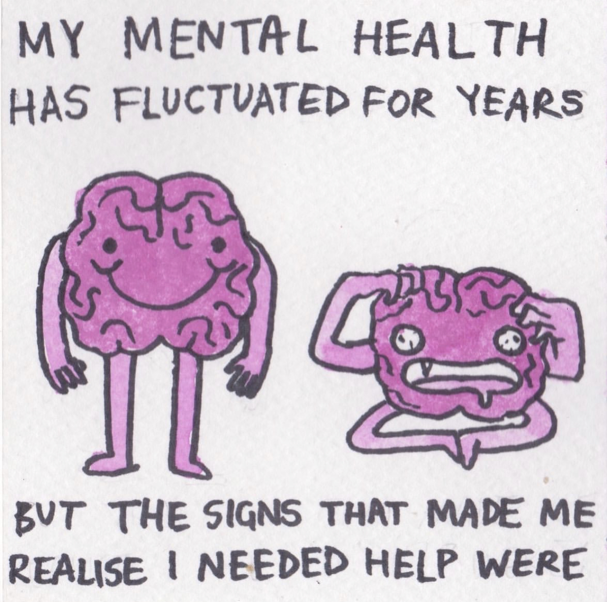 """Elyssa's illustrated comic of PTSD, drawn in ink and coloured in shades of pink and magenta watercolour paint. This image shows two cartoon brains in the centre, with writing above and below. The brain on the left looks healthy and happy, whereas the right one looks like it's melting in traumatic distress. The text on top reads, """"My mental health has fluctuated for years"""", and on the bottom says, """"but the signs that made me realise I needed help were…"""""""
